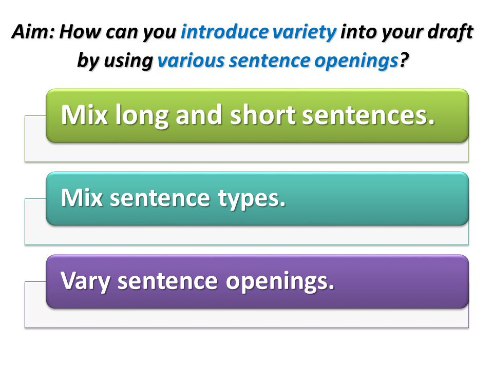 Aim: How can you introduce variety into your draft by using various sentence openings? Mix long and short sentences. Mix sentence types. Vary sentence