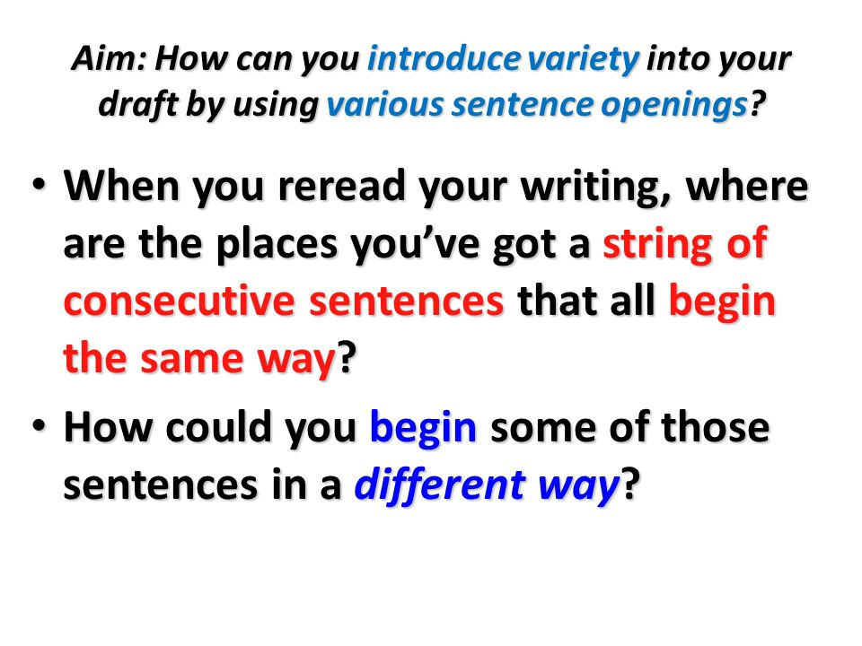 Aim: How can you introduce variety into your draft by using various sentence openings.