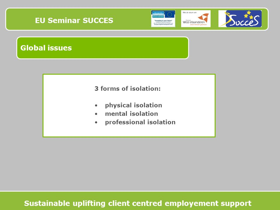 EU Seminar SUCCES Global issues 3 forms of isolation: physical isolation mental isolation professional isolation Sustainable uplifting client centred employement support