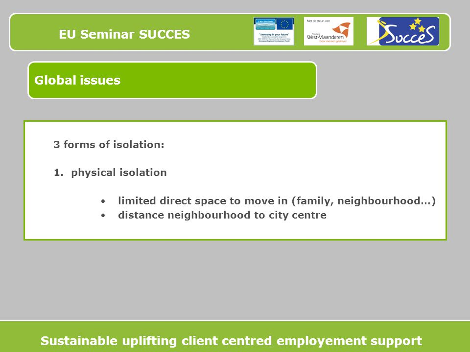EU Seminar SUCCES Global issues 3 forms of isolation: 1.physical isolation limited direct space to move in (family, neighbourhood…) distance neighbourhood to city centre Sustainable uplifting client centred employement support