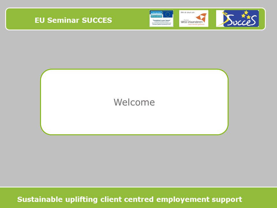 EU Seminar SUCCES Welcome Sustainable uplifting client centred employement support