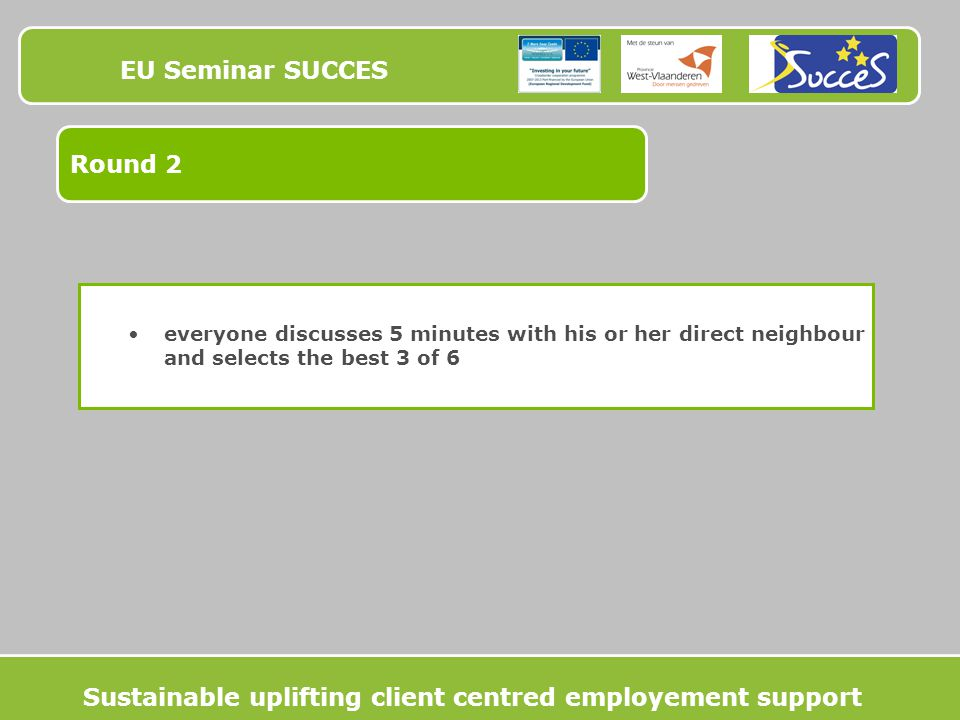 EU Seminar SUCCES Round 2 everyone discusses 5 minutes with his or her direct neighbour and selects the best 3 of 6 Sustainable uplifting client centred employement support