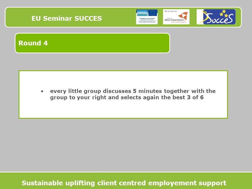 EU Seminar SUCCES Round 4 every little group discusses 5 minutes together with the group to your right and selects again the best 3 of 6 Sustainable uplifting client centred employement support