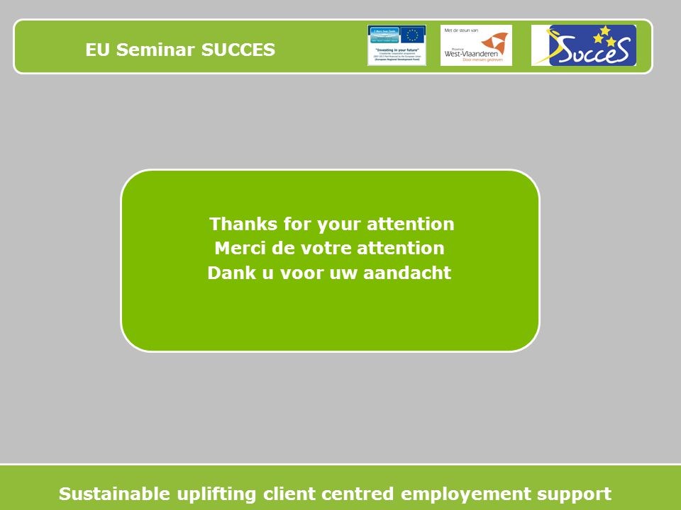 EU Seminar SUCCES Thanks for your attention Merci de votre attention Dank u voor uw aandacht Sustainable uplifting client centred employement support