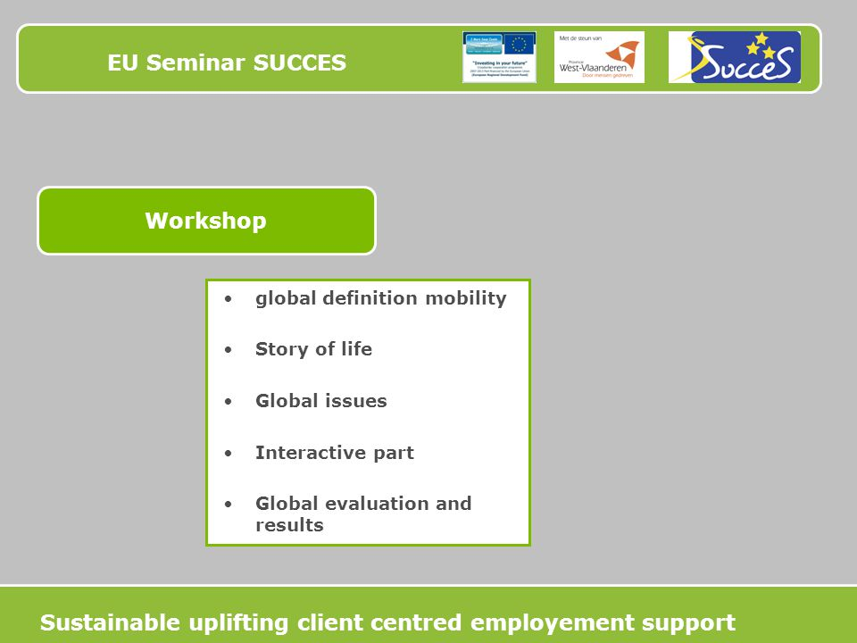 EU Seminar SUCCES Workshop global definition mobility Story of life Global issues Interactive part Global evaluation and results Sustainable uplifting client centred employement support
