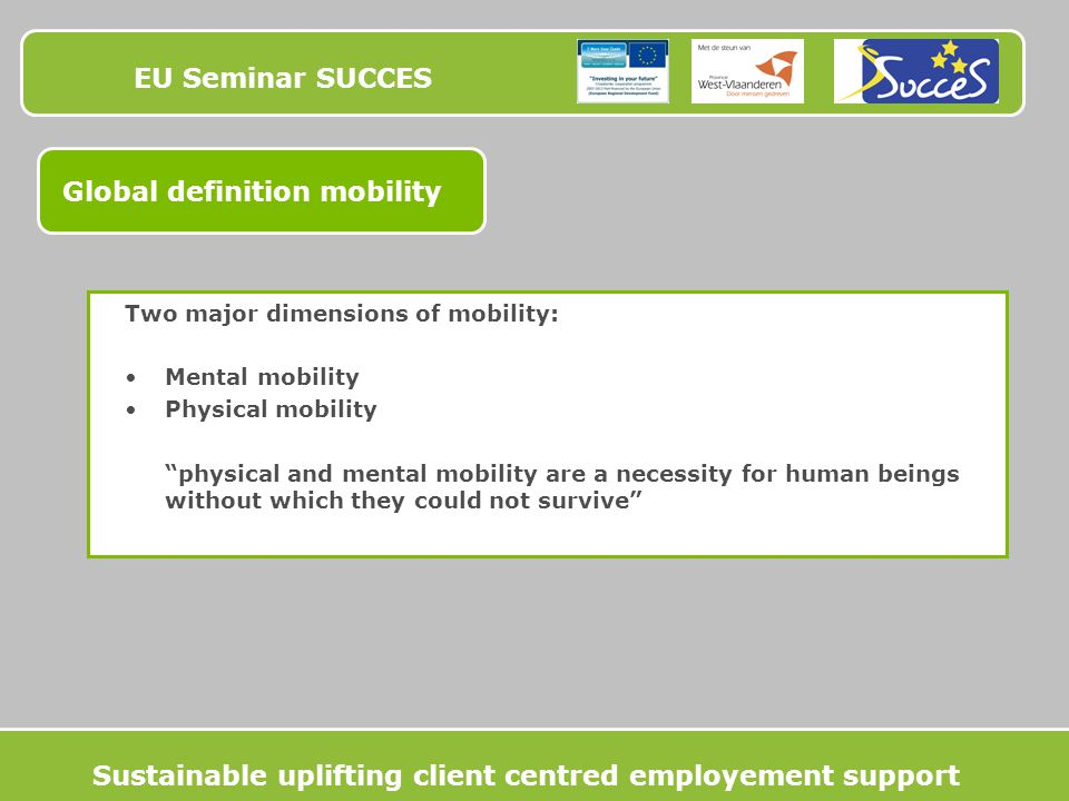 EU Seminar SUCCES Global definition mobility Two major dimensions of mobility: Mental mobility Physical mobility physical and mental mobility are a necessity for human beings without which they could not survive Sustainable uplifting client centred employement support