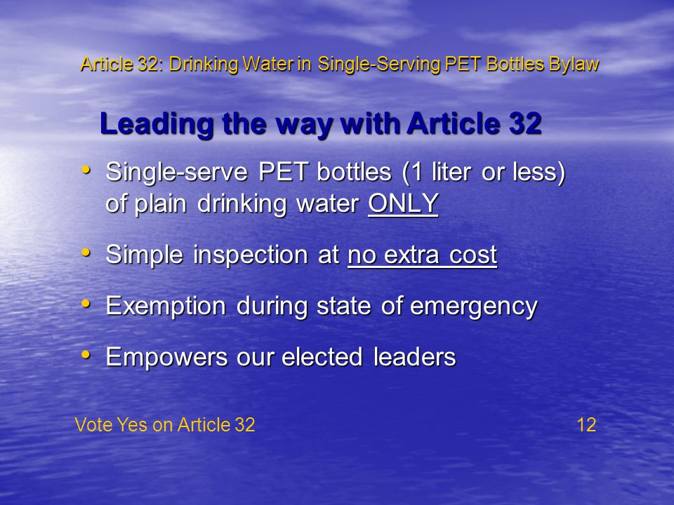 Article 32: Drinking Water in Single-Serving PET Bottles Bylaw Single-serve PET bottles (1 liter or less) of plain drinking water ONLY Single-serve PET bottles (1 liter or less) of plain drinking water ONLY Simple inspection at no extra cost Simple inspection at no extra cost Exemption during state of emergency Exemption during state of emergency Empowers our elected leaders Empowers our elected leaders Vote Yes on Article 32 12 Leading the way with Article 32