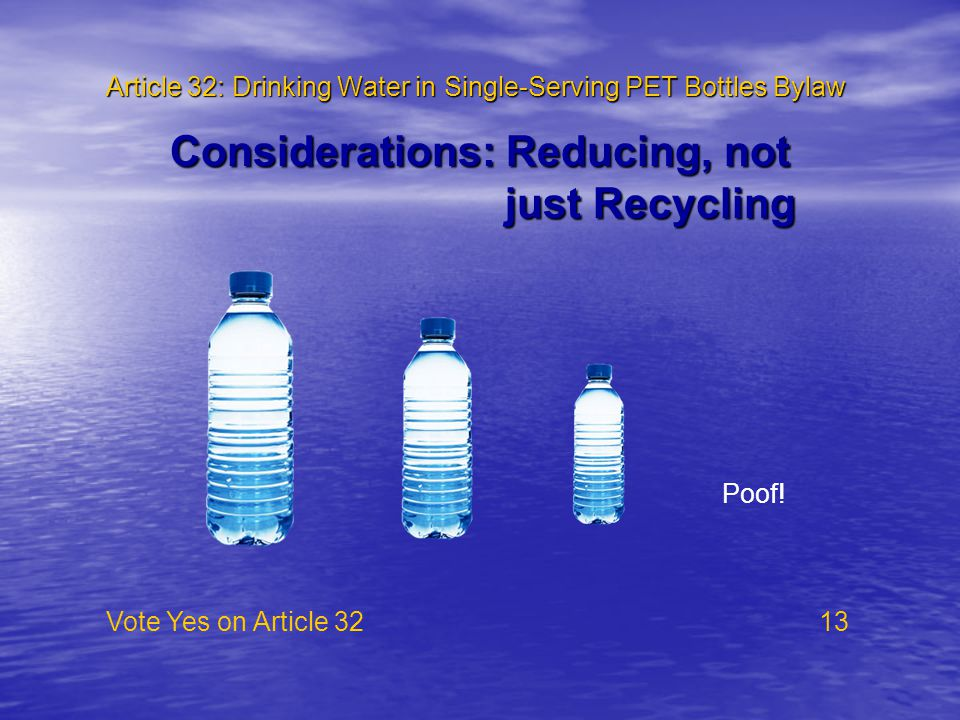 Article 32: Drinking Water in Single-Serving PET Bottles Bylaw Vote Yes on Article 32 13 Considerations: Reducing, not just Recycling just Recycling Poof!