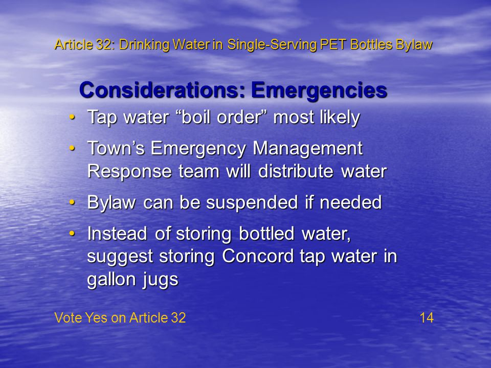 Article 32: Drinking Water in Single-Serving PET Bottles Bylaw Vote Yes on Article 32 14 Considerations: Emergencies Tap water boil order most likelyTap water boil order most likely Town's Emergency Management Response team will distribute waterTown's Emergency Management Response team will distribute water Bylaw can be suspended if neededBylaw can be suspended if needed Instead of storing bottled water, suggest storing Concord tap water in gallon jugsInstead of storing bottled water, suggest storing Concord tap water in gallon jugs