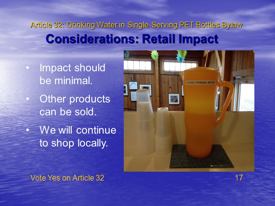 Article 32: Drinking Water in Single-Serving PET Bottles Bylaw Vote Yes on Article 32 17 Considerations: Retail Impact Impact should be minimal. Other