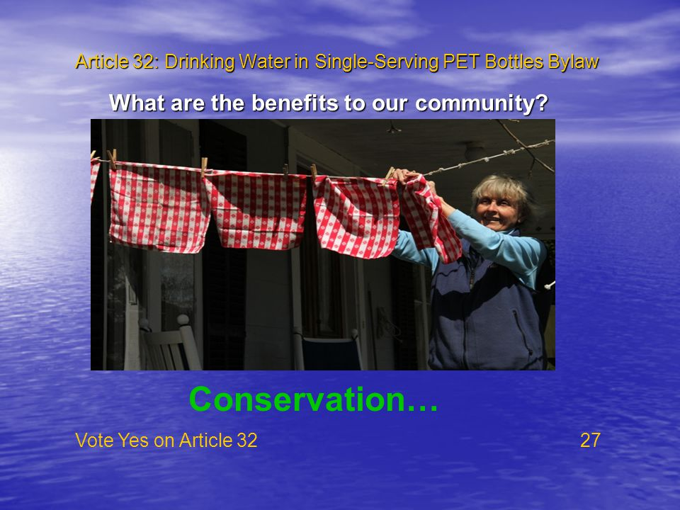 Article 32: Drinking Water in Single-Serving PET Bottles Bylaw Vote Yes on Article 32 27 What are the benefits to our community? Conservation…