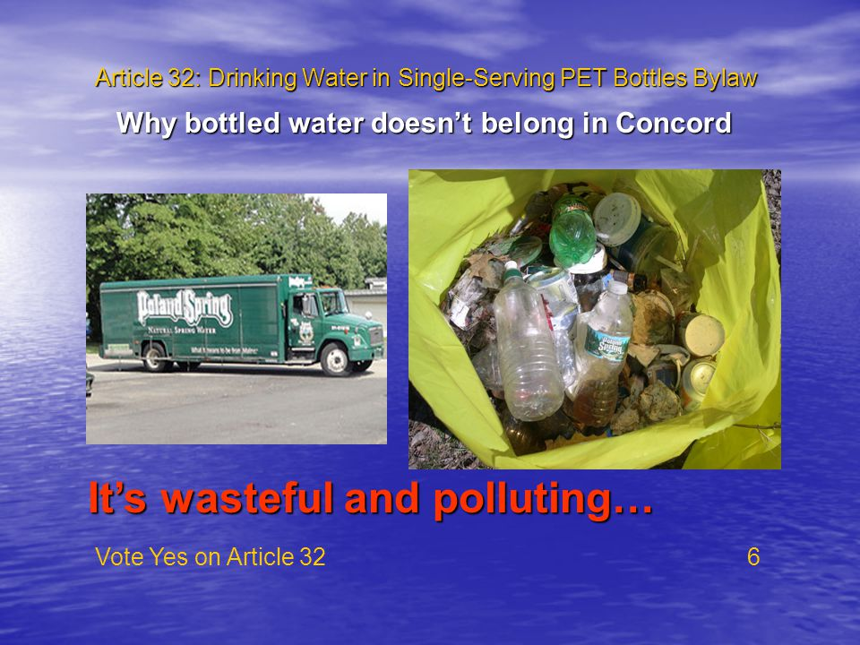Article 32: Drinking Water in Single-Serving PET Bottles Bylaw Vote Yes on Article 32 6 Why bottled water doesn't belong in Concord It's wasteful and polluting…