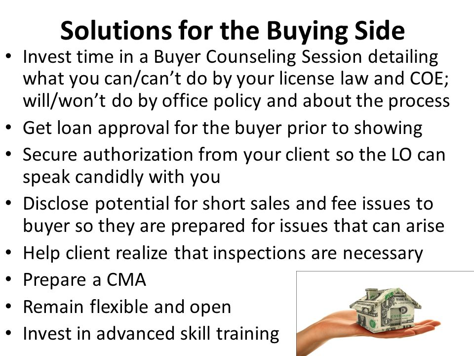 Solutions for the Buying Side Invest time in a Buyer Counseling Session detailing what you can/can't do by your license law and COE; will/won't do by office policy and about the process Get loan approval for the buyer prior to showing Secure authorization from your client so the LO can speak candidly with you Disclose potential for short sales and fee issues to buyer so they are prepared for issues that can arise Help client realize that inspections are necessary Prepare a CMA Remain flexible and open Invest in advanced skill training