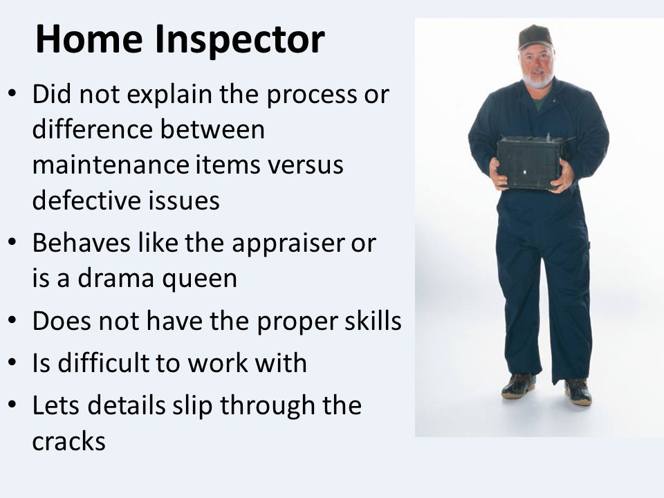 Home Inspector Did not explain the process or difference between maintenance items versus defective issues Behaves like the appraiser or is a drama queen Does not have the proper skills Is difficult to work with Lets details slip through the cracks