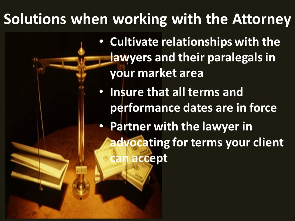 Cultivate relationships with the lawyers and their paralegals in your market area Insure that all terms and performance dates are in force Partner with the lawyer in advocating for terms your client can accept Solutions when working with the Attorney