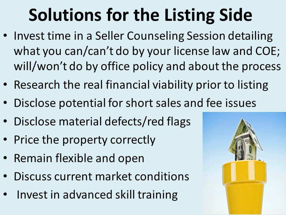 Solutions for the Listing Side Invest time in a Seller Counseling Session detailing what you can/can't do by your license law and COE; will/won't do by office policy and about the process Research the real financial viability prior to listing Disclose potential for short sales and fee issues Disclose material defects/red flags Price the property correctly Remain flexible and open Discuss current market conditions Invest in advanced skill training