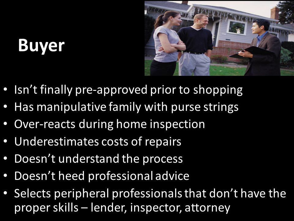 Buyer Isn't finally pre-approved prior to shopping Has manipulative family with purse strings Over-reacts during home inspection Underestimates costs of repairs Doesn't understand the process Doesn't heed professional advice Selects peripheral professionals that don't have the proper skills – lender, inspector, attorney