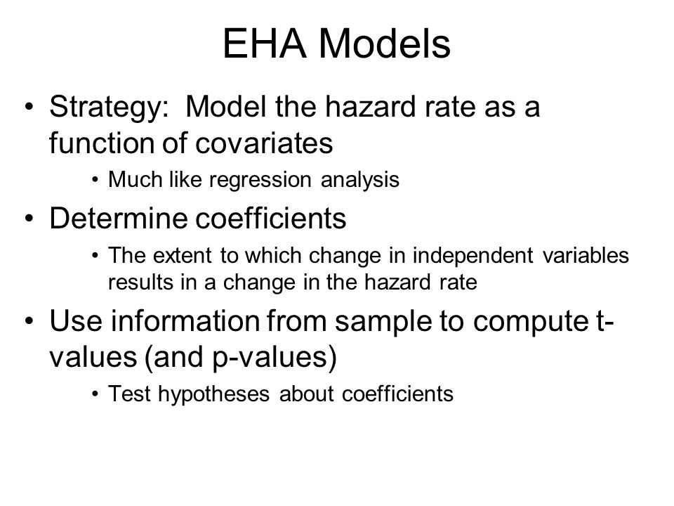 EHA Models Strategy: Model the hazard rate as a function of covariates Much like regression analysis Determine coefficients The extent to which change