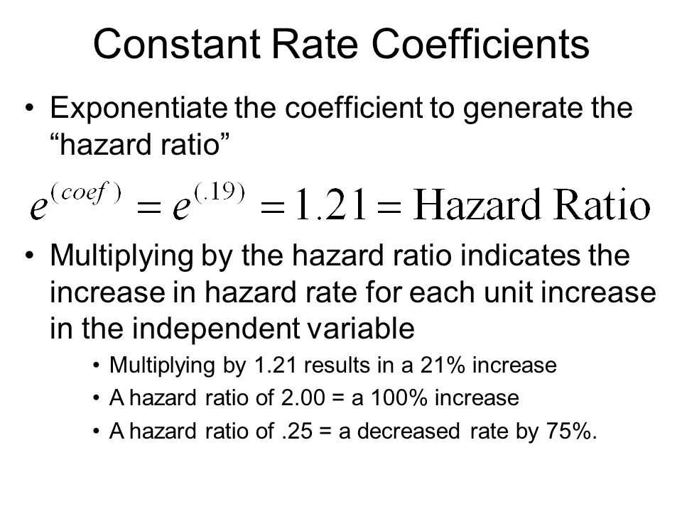 "Constant Rate Coefficients Exponentiate the coefficient to generate the ""hazard ratio"" Multiplying by the hazard ratio indicates the increase in hazar"
