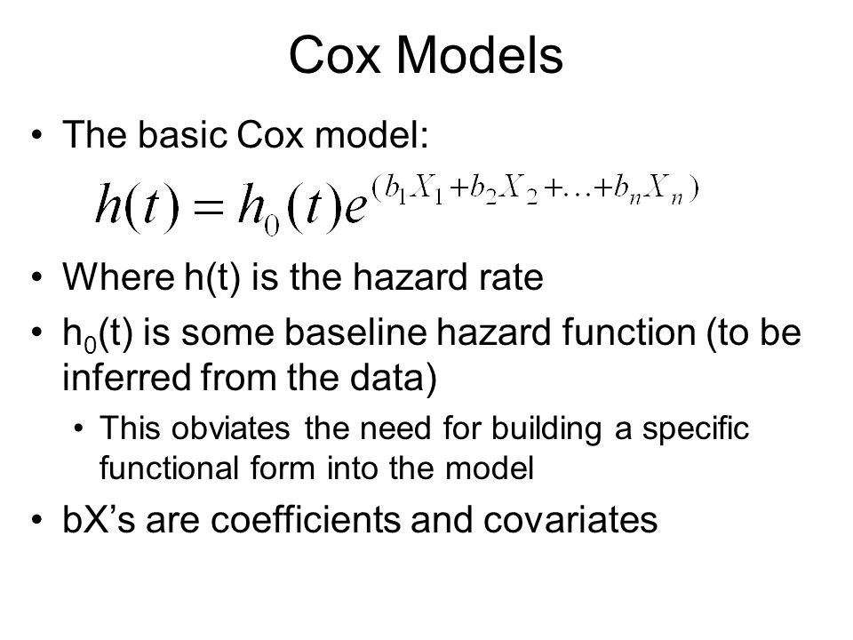 Cox Models The basic Cox model: Where h(t) is the hazard rate h 0 (t) is some baseline hazard function (to be inferred from the data) This obviates th