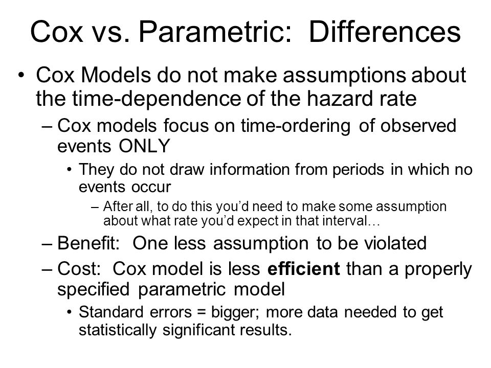 Cox vs. Parametric: Differences Cox Models do not make assumptions about the time-dependence of the hazard rate –Cox models focus on time-ordering of