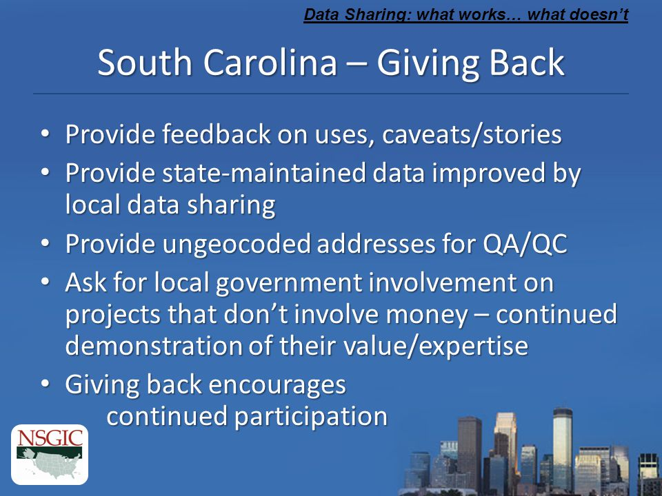 Data Sharing: what works… what doesn't South Carolina – Giving Back Provide feedback on uses, caveats/stories Provide feedback on uses, caveats/stories Provide state-maintained data improved by local data sharing Provide state-maintained data improved by local data sharing Provide ungeocoded addresses for QA/QC Provide ungeocoded addresses for QA/QC Ask for local government involvement on projects that don't involve money – continued demonstration of their value/expertise Ask for local government involvement on projects that don't involve money – continued demonstration of their value/expertise Giving back encourages continued participation Giving back encourages continued participation