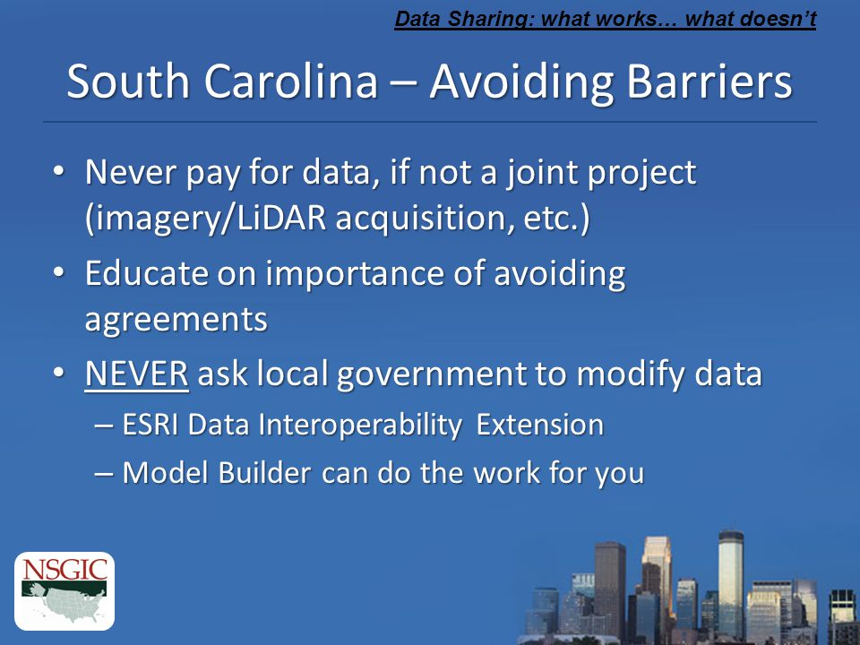 South Carolina – Avoiding Barriers Never pay for data, if not a joint project (imagery/LiDAR acquisition, etc.) Never pay for data, if not a joint project (imagery/LiDAR acquisition, etc.) Educate on importance of avoiding agreements Educate on importance of avoiding agreements NEVER ask local government to modify data NEVER ask local government to modify data – ESRI Data Interoperability Extension – Model Builder can do the work for you