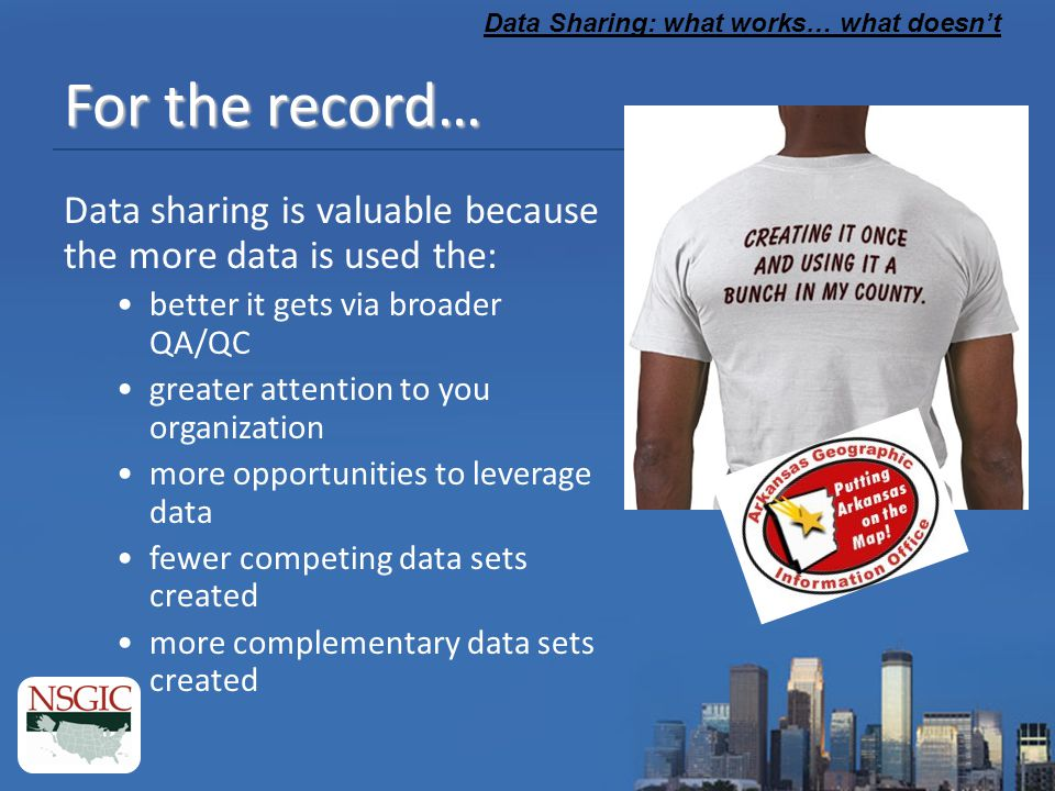 Data Sharing: what works… what doesn't For the record… Data sharing is valuable because the more data is used the: better it gets via broader QA/QC greater attention to you organization more opportunities to leverage data fewer competing data sets created more complementary data sets created
