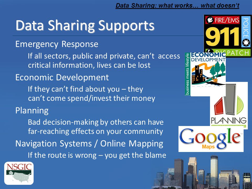 Data Sharing: what works… what doesn't Data Sharing Supports Emergency Response If all sectors, public and private, can't access critical information, lives can be lost Economic Development If they can't find about you – they can't come spend/invest their money Planning Bad decision-making by others can have far-reaching effects on your community Navigation Systems / Online Mapping If the route is wrong – you get the blame