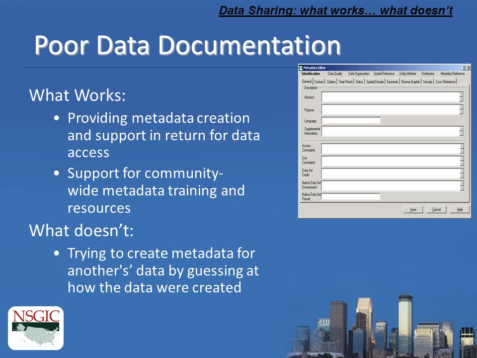 Data Sharing: what works… what doesn't Poor Data Documentation What Works: Providing metadata creation and support in return for data access Support for community- wide metadata training and resources What doesn't: Trying to create metadata for another s' data by guessing at how the data were created