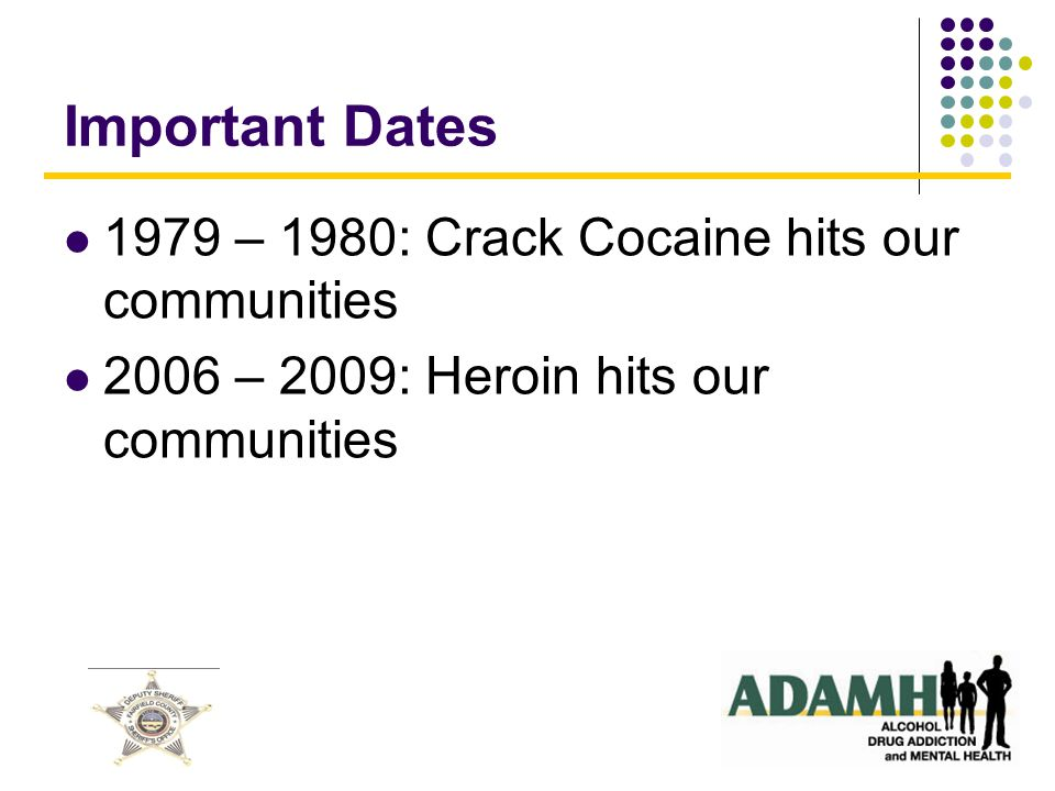 Important Dates 1979 – 1980: Crack Cocaine hits our communities 2006 – 2009: Heroin hits our communities