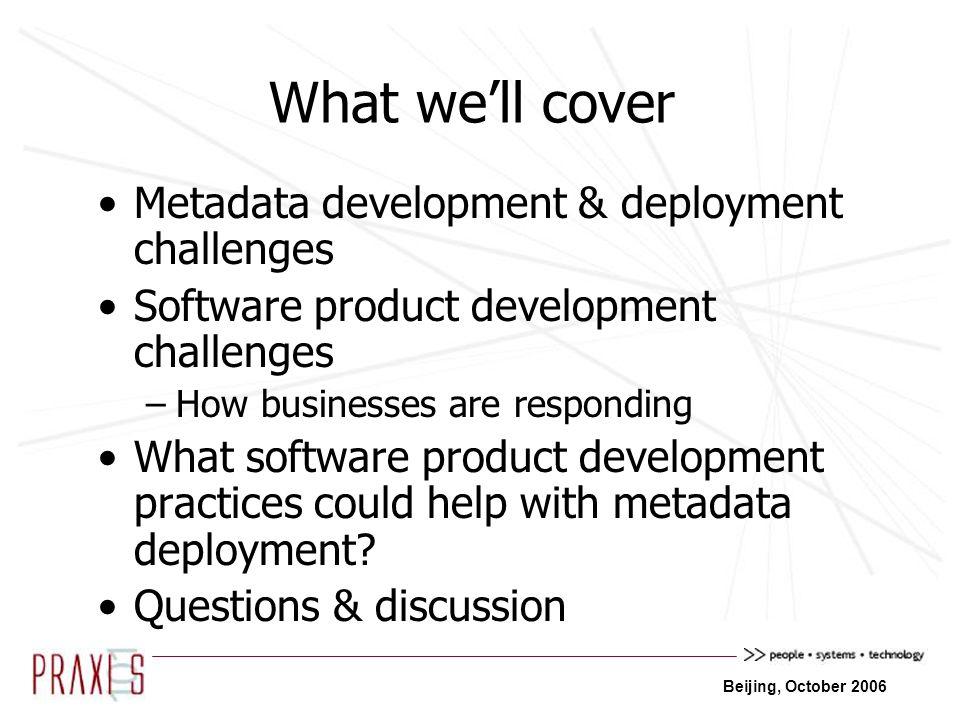 Beijing, October 2006 Metadata development & deployment challenges Software product development challenges –How businesses are responding What software product development practices could help with metadata deployment.