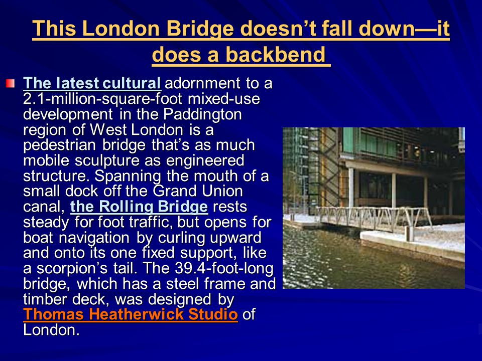 This London Bridge doesn't fall down—it does a backbend This London Bridge doesn't fall down—it does a backbend The latest cultural adornment to a 2.1-million-square-foot mixed-use development in the Paddington region of West London is a pedestrian bridge that's as much mobile sculpture as engineered structure.