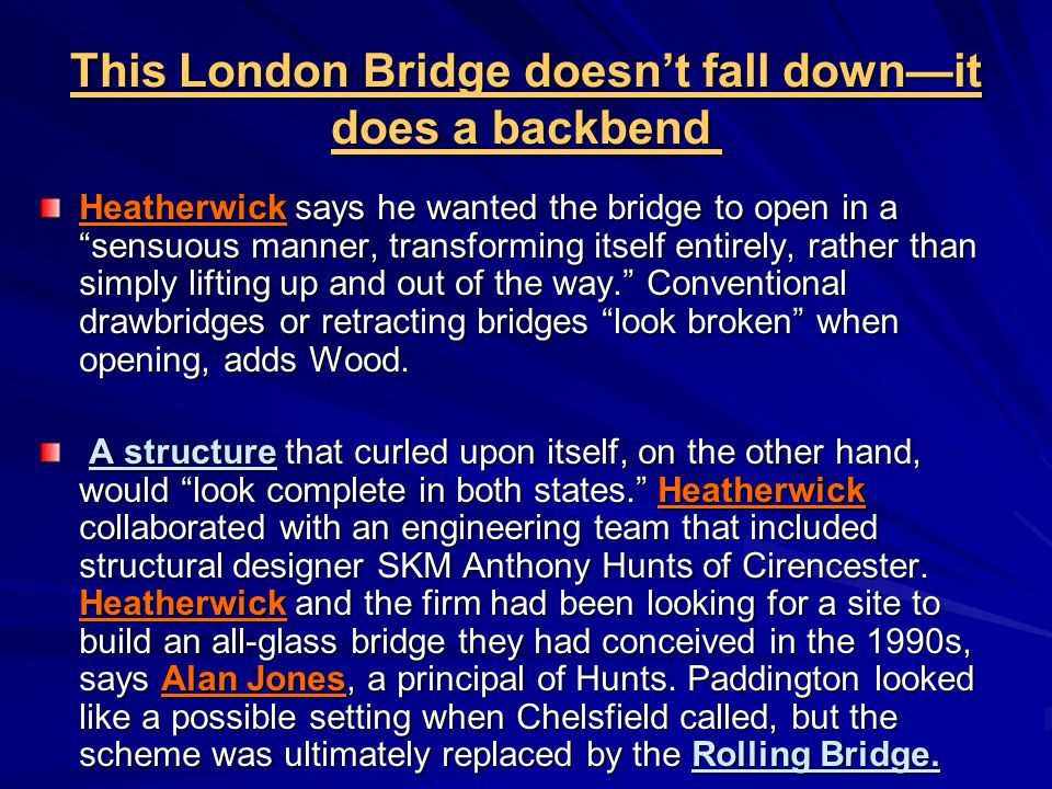 This London Bridge doesn't fall down—it does a backbend This London Bridge doesn't fall down—it does a backbend Heatherwick says he wanted the bridge to open in a sensuous manner, transforming itself entirely, rather than simply lifting up and out of the way. Conventional drawbridges or retracting bridges look broken when opening, adds Wood.