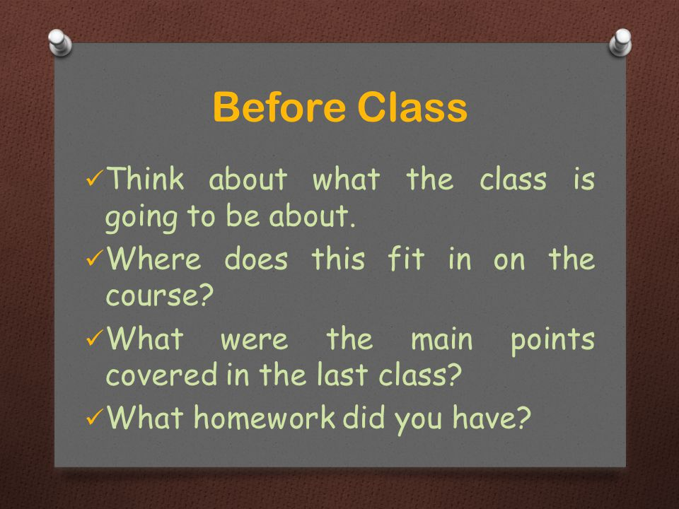 Think about what the class is going to be about. Where does this fit in on the course? What were the main points covered in the last class? What homew