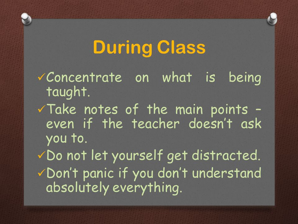 Concentrate on what is being taught. Take notes of the main points – even if the teacher doesn't ask you to. Do not let yourself get distracted. Don't