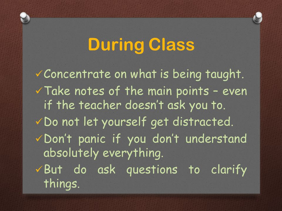 Concentrate on what is being taught.