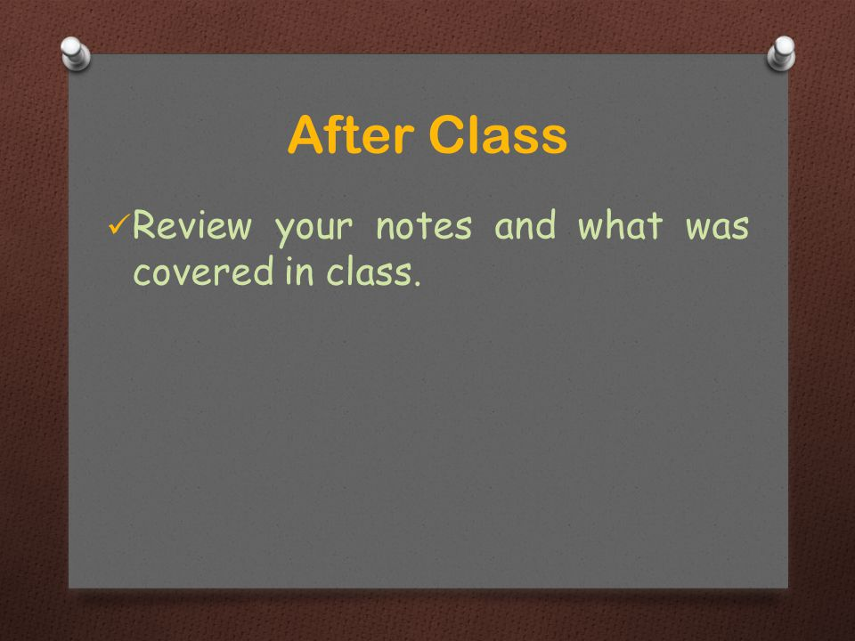 Review your notes and what was covered in class. After Class