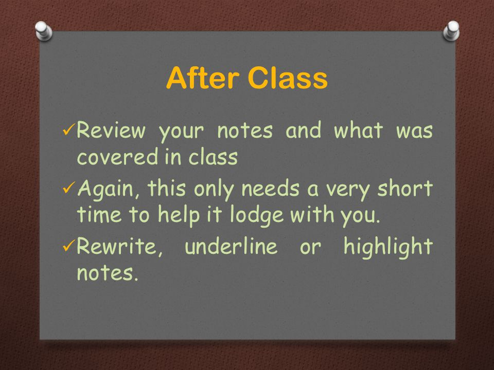 Review your notes and what was covered in class Again, this only needs a very short time to help it lodge with you.