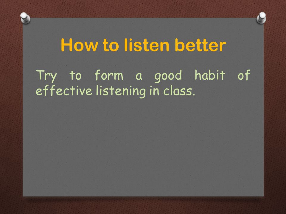 Try to form a good habit of effective listening in class. How to listen better