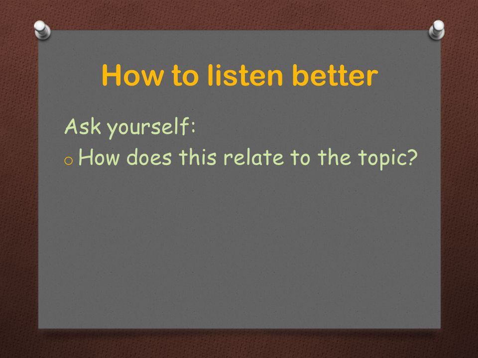 Ask yourself: o How does this relate to the topic How to listen better