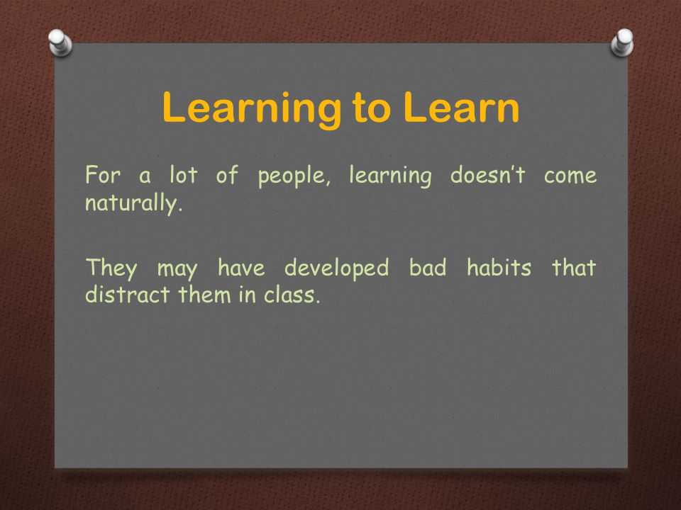 For a lot of people, learning doesn't come naturally.