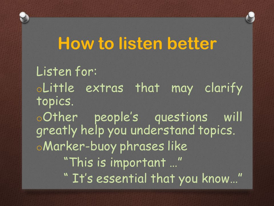 """Listen for: o Little extras that may clarify topics. o Other people's questions will greatly help you understand topics. o Marker-buoy phrases like """"T"""