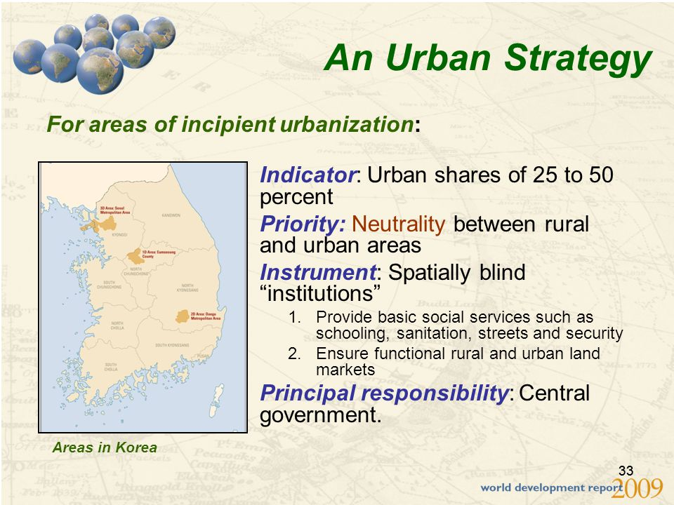 33 An Urban Strategy Indicator: Urban shares of 25 to 50 percent Priority: Neutrality between rural and urban areas Instrument: Spatially blind institutions 1.Provide basic social services such as schooling, sanitation, streets and security 2.Ensure functional rural and urban land markets Principal responsibility: Central government.