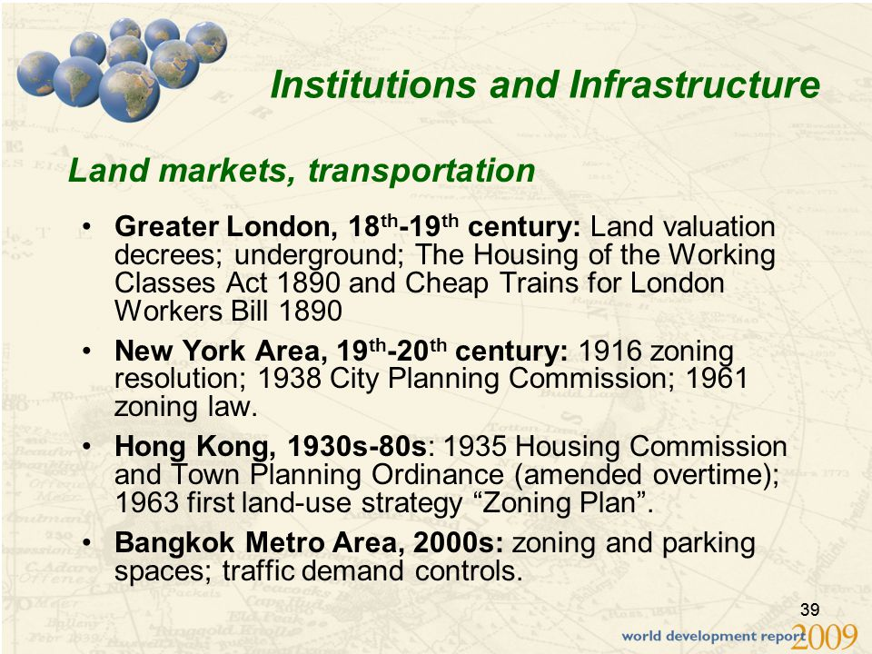 39 Institutions and Infrastructure Greater London, 18 th -19 th century: Land valuation decrees; underground; The Housing of the Working Classes Act 1890 and Cheap Trains for London Workers Bill 1890 New York Area, 19 th -20 th century: 1916 zoning resolution; 1938 City Planning Commission; 1961 zoning law.