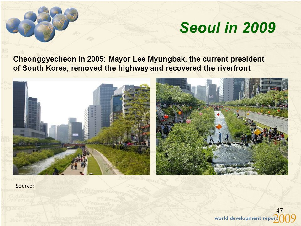 47 Source: Seoul in 2009 Cheonggyecheon in 2005: Mayor Lee Myungbak, the current president of South Korea, removed the highway and recovered the riverfront