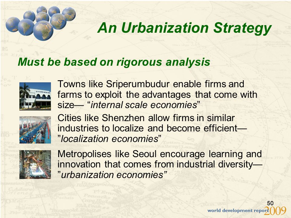 50 An Urbanization Strategy Towns like Sriperumbudur enable firms and farms to exploit the advantages that come with size— internal scale economies Cities like Shenzhen allow firms in similar industries to localize and become efficient— localization economies Metropolises like Seoul encourage learning and innovation that comes from industrial diversity— urbanization economies Must be based on rigorous analysis