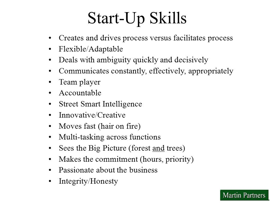Start-Up Skills Creates and drives process versus facilitates process Flexible/Adaptable Deals with ambiguity quickly and decisively Communicates constantly, effectively, appropriately Team player Accountable Street Smart Intelligence Innovative/Creative Moves fast (hair on fire) Multi-tasking across functions Sees the Big Picture (forest and trees) Makes the commitment (hours, priority) Passionate about the business Integrity/Honesty