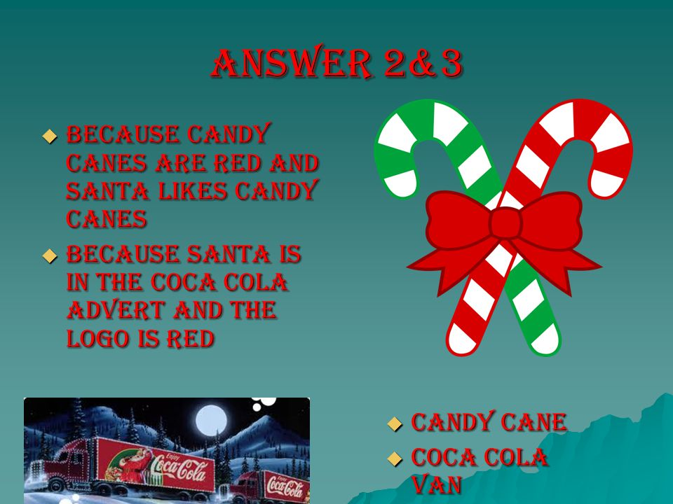 Answer 2&3  Because candy canes are red and Santa likes candy canes  Because Santa is in the coca cola advert and the logo is red  Candy cane  Coca cola van