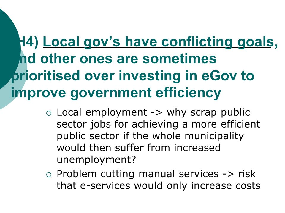 (H4) Local gov's have conflicting goals, and other ones are sometimes prioritised over investing in eGov to improve government efficiency  Local employment -> why scrap public sector jobs for achieving a more efficient public sector if the whole municipality would then suffer from increased unemployment.